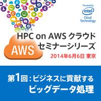 第1回:ビジネスに貢献するビッグデータ処理:HPC on AWSクラウド セミナーシリーズ powered by Intel