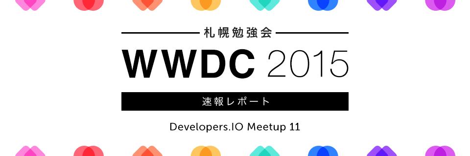 【 札幌 勉強会 】WWDC 2015 速報レポート – Developers.IO Meetup 11 –