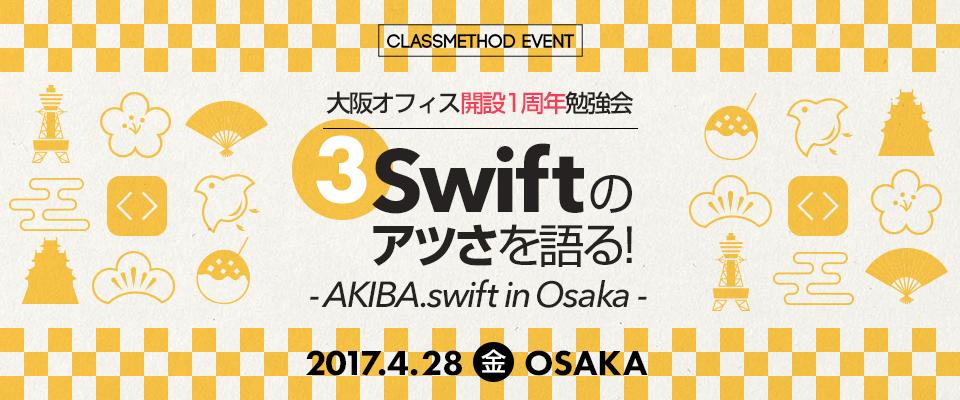 【 大阪オフィス開設1周年勉強会 】第3回 Swiftのアツさを語る! 〜AKIBA.swift in Osaka〜 2017/4/28