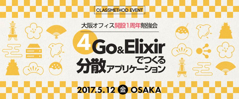 【 大阪オフィス開設1周年勉強会 】第4回 Go&Elixirでつくる分散アプリケーション in 大阪 2017/5/12