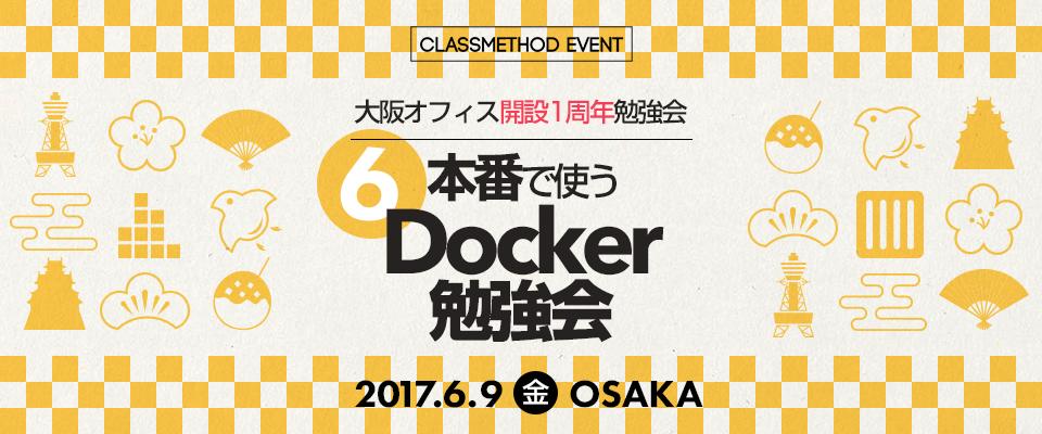 【 大阪オフィス開設1周年勉強会 】第6回 本番で使うDocker勉強会 in 大阪 2017/06/09