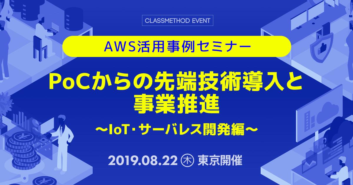 AWS活用事例セミナー 〜PoCからの先端技術導入と事業推進 / IoT & サーバーレス開発編〜