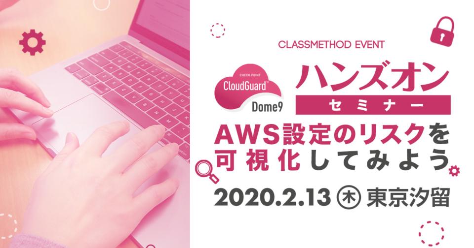 【2/13(木)東京】Dome9ハンズオンセミナー「AWS設定のミスによるセキュリティリスクを可視化してみよう!」を開催します