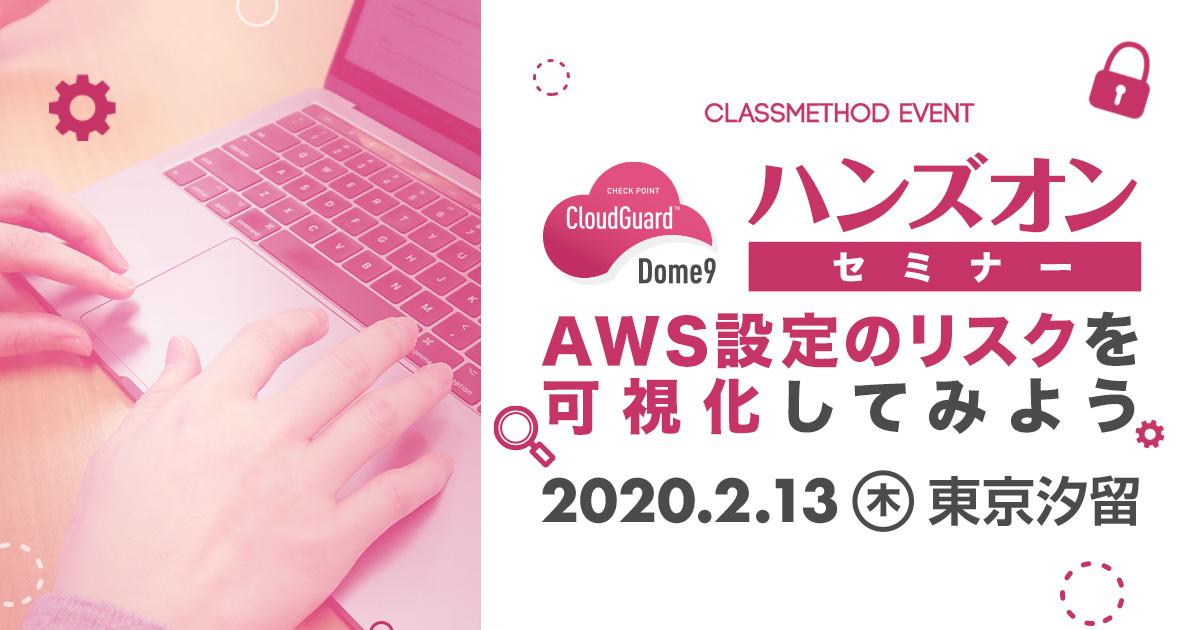 【2/13(木)東京】Dome9ハンズオンセミナー「AWS設定のミスによるリスクを可視化してみよう!」を開催します