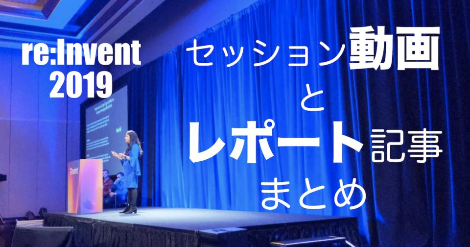 これだけ見れば丸わかり!AWS re:Invent 2019 のセッション動画とレポート記事まとめ #reinvent